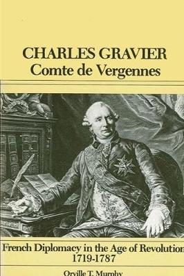 Charles Gravier, Comte de Vergennes: French Diplomacy in the Age of Revolution, 1719-1787 (Paperback)