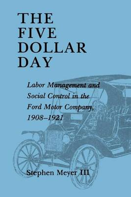 The Five Dollar Day: Labor Management and Social Control in the Ford Motor Company, 1908-1921 (Paperback)