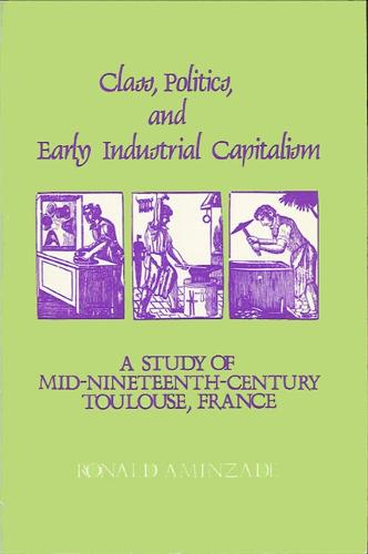 Class, Politics, and Early Industrial Capitalism: A Study of Mid-Nineteenth Century Toulouse, France (Paperback)