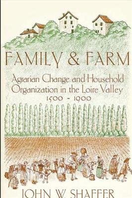 Family and Farm: Agrarian Change and Household Organization in the Loire Valley, 1500-1900 (Hardback)
