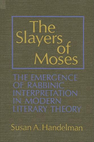 The Slayers of Moses: The Emergence of Rabbinic Interpretation in Modern Literary Theory - SUNY series in Modern Jewish Literature and Culture (Paperback)