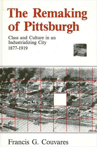 The Remaking of Pittsburgh: Class and Culture in an Industrializing City, 1877-1919 (Paperback)
