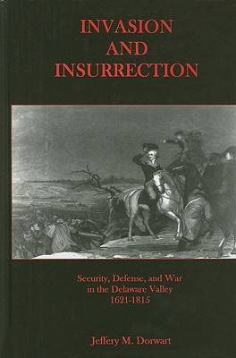 Invasion and Insurrection: Security, Defense, and War in the Delaware Valley, 1621-1815 (Hardback)