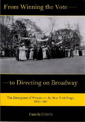 From Winning the Vote to Directing on Broadway: The Emergence of Women on the New York Stage, 1880-1927 (Hardback)