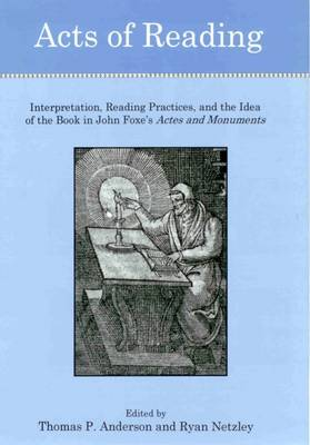 Acts of Reading: Interpretation, Reading Practices, and the Idea of the Book in John Foxe's Actes and Monuments (Hardback)