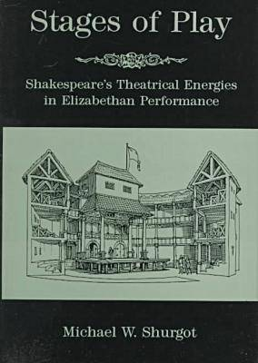 Stages Of Play: Shakespeare's Theatrical Energies in Elizabethan Performance (Hardback)