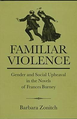Familiar Violence: Gender and Social Upheaval in the Novels of Frances Burney (Hardback)