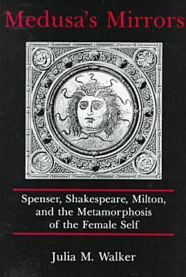 Medusa's Mirrors: Spenser, Shakespeare, Milton and the Metamorphosis of the Female Self (Hardback)
