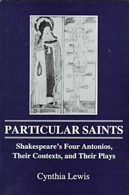 Particular Saints: Shakespeare's Four Antonios, Their Contexts and Their Plays (Hardback)