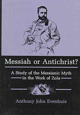 Messiah or Antichrist?: Study of the Messianic Myth in the Work of Zola (Hardback)
