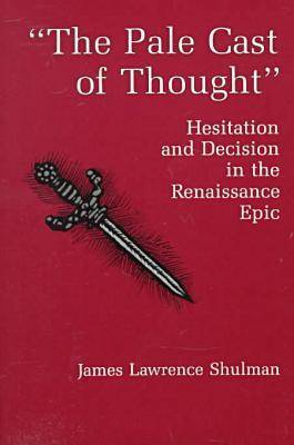 The Pale Cast Of Thought: Hesitation and Decision in the Renaissance Epic (Hardback)