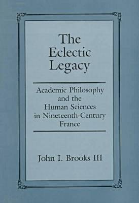 The Eclectic Legacy: Academic Philosophy and the Human Sciences in Nineteenth-Century France (Hardback)