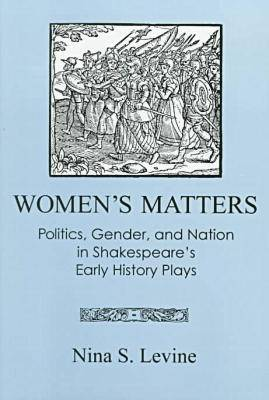Women's Matters: Politics, Gender and Nation in Shakespeare's Early History Plays (Hardback)