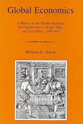 Global Economics: A History of the Theater Business, the Chamberlain's/King's Men and Their Plays, 1599-1642 (Hardback)