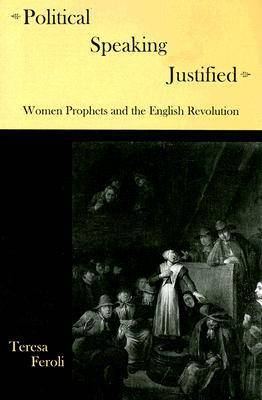 Political Speaking Justified: Women Prophets and the English Revolution (Hardback)