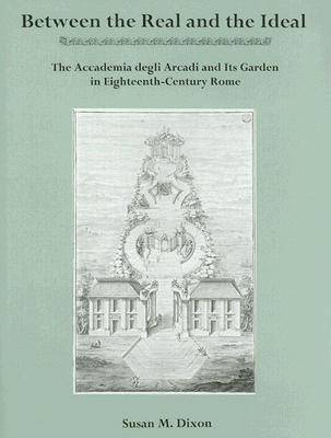 Between the Real and the Ideal: The Accademia Degli Arcadi and Its Garden in Eighteenth-century Rome (Hardback)