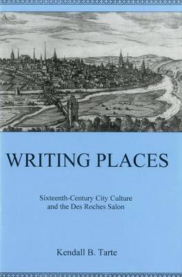 Writing Places: Sixteenth-century City Culture and the Des Roches Salon (Hardback)
