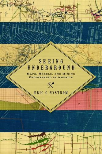 Seeing Underground: Maps, Models, and Mining Engineering in America - Mining and Society Series (Paperback)