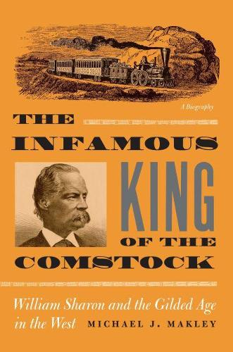 The Infamous King of the Comstock: William Sharon and the Gilded Age in the West (Paperback)