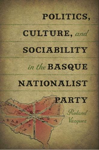 Politics, Culture and Sociability in the Basque Nationalist Party (Hardback)