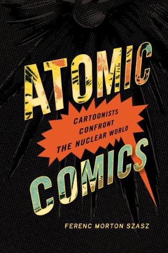 Atomic Comics: Cartoonists Confront the Nuclear World (Paperback)