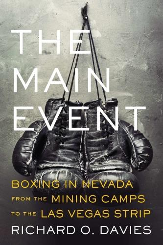 The Main Event: Boxing in Nevada from the Mining Camps to the Las Vegas Strip (Hardback)