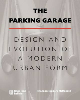 The Parking Garage: Design and Evolution of a Modern Urban Form (Hardback)