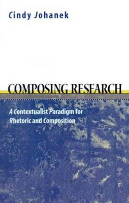 Composing Research: A Contextualist  Paradigm for Rhetoric and Composition (Paperback)