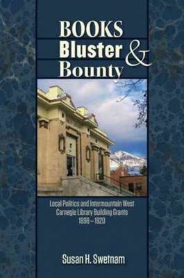 Books, Bluster, and Bounty: Local Politics and Carnegie Library Building Grants in the Intermountain West, 1890-1920 (Hardback)