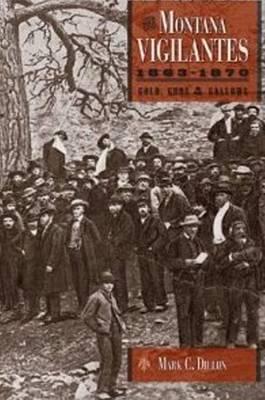 The Montana Vigilantes 18631870: Gold,Guns and Gallows (Hardback)
