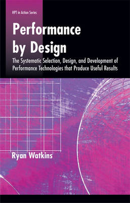 Performance by Design: The Systematic Selection, Design, and Development of Performance Technologies That Produce Useful Results - Defining and Delivering Successful Professional Practice Series (Paperback)