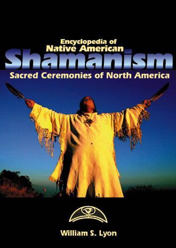 Encyclopedia of Native American Shamanism: Sacred Ceremonies of North America (Hardback)