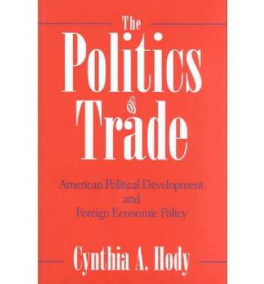 The Politics of Trade: American Political Development and Foreign Economic Policy - Nelson A.Rockefeller Series in Social Science & Public Policy (Hardback)