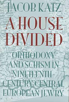 A House Divided: Orthodoxy and Schism in Nineteenth-century Central European Jewry - Tauber Institute for the Study of European Jewry 27 (Hardback)