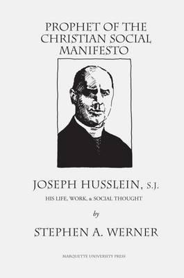Prophet of the Christian Social Manifesto: Joseph Husslein, S.J., His Life, Work , & Social Thought. (Paperback)