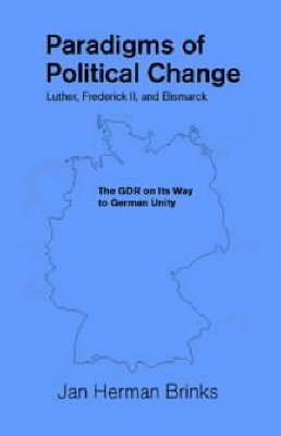 Paradigms of Political Change: Luther, Frederick II, and Bismarck: The GDR on Its Way to German Unity - Marquette Studies in Philosophy 28 (Paperback)