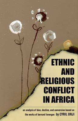 Ethnic & Religious Conflict in Africa: An Analysis of Bias, Decline, and Conversion Based on the Works of  Bernard Lonergan (Paperback)