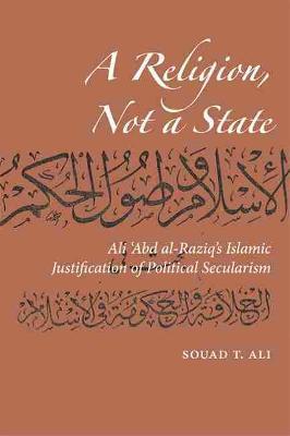 A Religion, Not a State: Ali 'Abd al-Raziq's Islamic justification of Political Secularism (Paperback)