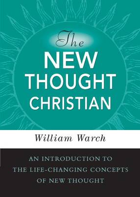 New Thought Christian: An Introduction to the Life-changing Concepts of New Thought (Paperback)