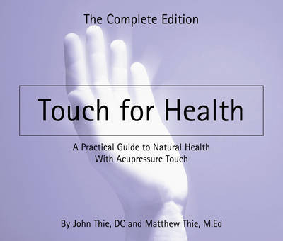Touch for Health: The Complete Edition a Practical Guide to Natural Health with Acupressure Touch and Massage (Paperback)