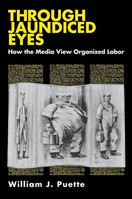 Through Jaundiced Eyes: How the Media View Organized Labor (Paperback)