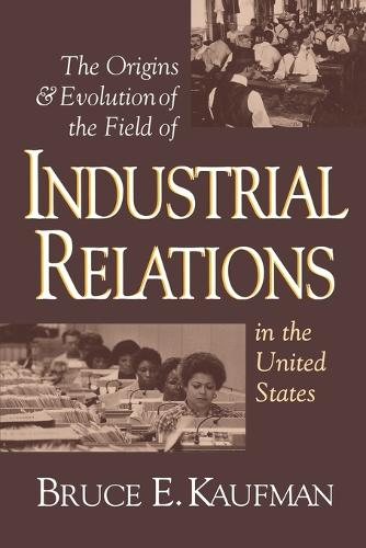 The Origins and Evolution of the Field of Industrial Relations in the United States - Cornell Studies in Industrial and Labor Relations (Paperback)