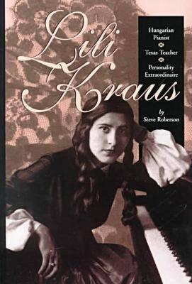Lili Kraus: Hungarian Pianist, Texan Teacher and Personality Extraordinaire (Hardback)
