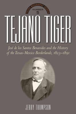 Tejano Tiger: Jose de los Santos Benavides and the Texas-Mexico Borderlands, 1823-1891 - The Texas Biography Series (Hardback)