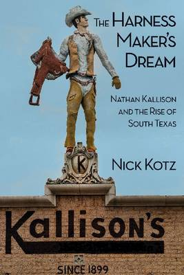 The Harness Maker's Dream: Nathan Kallison and the Rise of South Texas (Hardback)