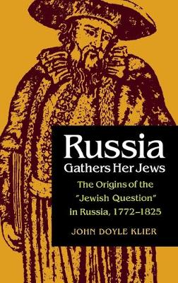 Russia Gathers Her Jews: Origins of the Jewish Question in Russia, 1772-1825 (Hardback)