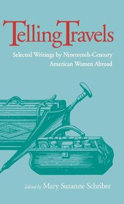 Telling Travels: Selected Writings by Nineteenth-Century American Women Abroad (Hardback)