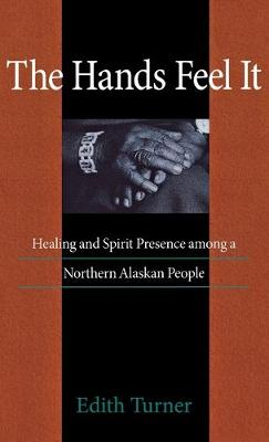 The Hands Feel it: Healing and Spirit Presence among a Northern Alaskan People (Hardback)
