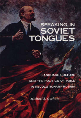 Speaking in Soviet Tongues: Language Culture and the Politics of Voice in Revolutionary Russia (Hardback)