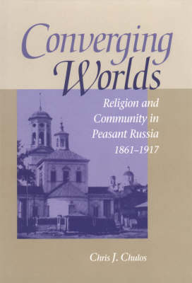 Converging Worlds: Religion and Community in Peasant Russia, 1861-1917 (Hardback)